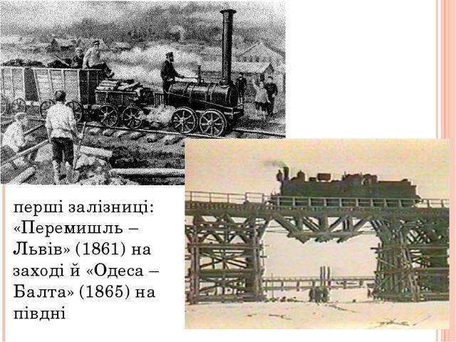 перші залізниці: «Перемишль –Львів» (1861) на заході й «Одеса – Балта» (1865)...