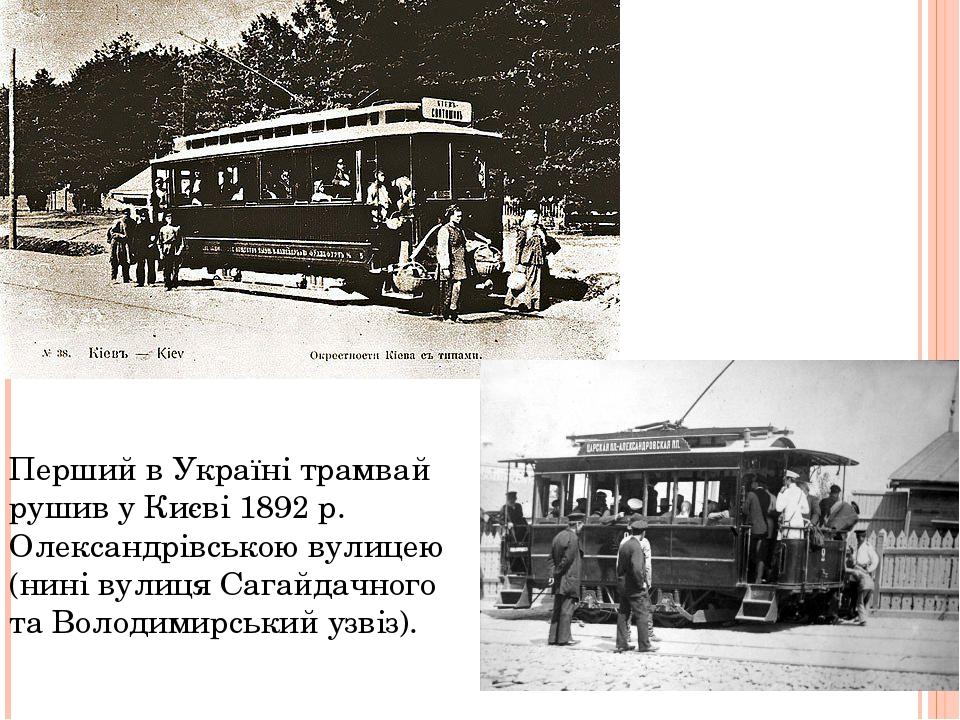 Перший в Україні трамвай рушив у Києві 1892 р. Олександрівською вулицею (нині...