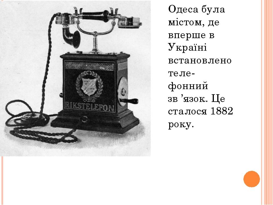 Одеса була містом, де вперше в Україні встановлено теле- фонний зв 'язок. Це...