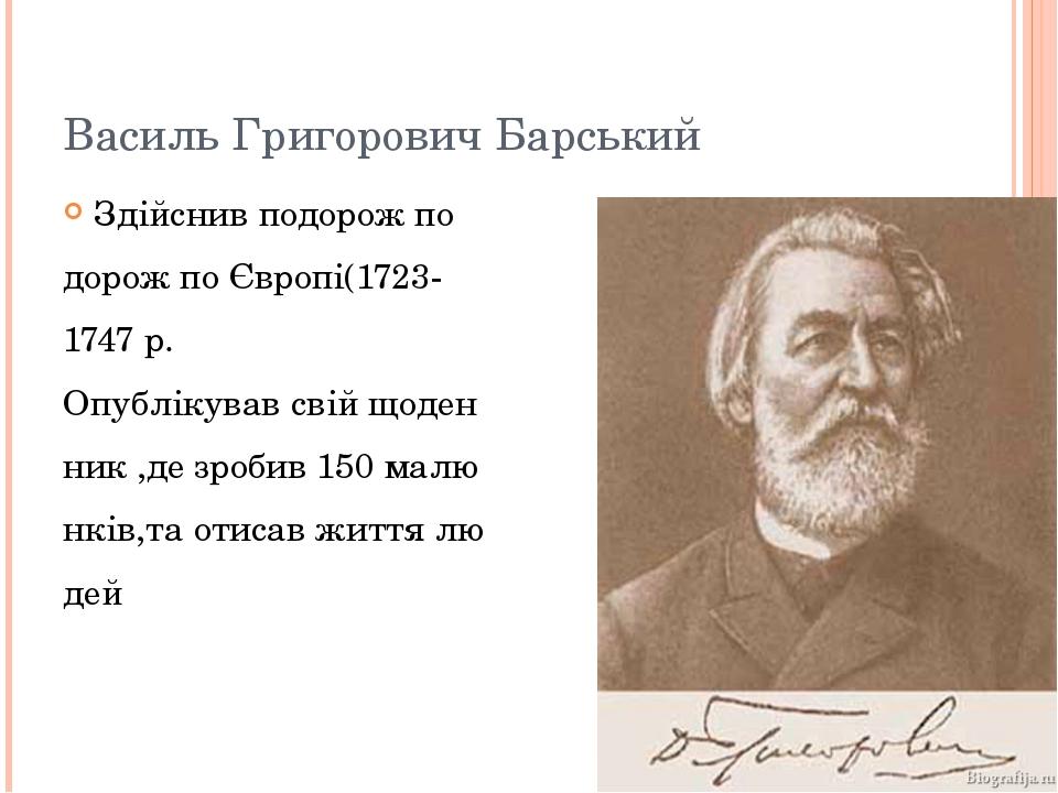 Василь Григорович Барський Здійснив подорож по дорож по Європі(1723- 1747 р....