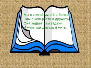 Мы с книгой умней и богаче, Нам с нею расти и дружить, Она задает нам задачи