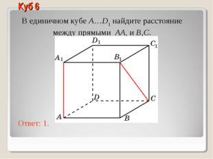 В единичном кубе A…D1 найдите расстояние между прямыми AA1 и B1C. Ответ: 1. К