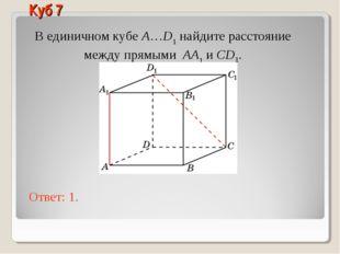 В единичном кубе A…D1 найдите расстояние между прямыми AA1 и CD1. Ответ: 1. К