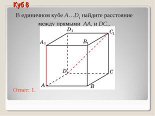 В единичном кубе A…D1 найдите расстояние между прямыми AA1 и DC1. Ответ: 1. К