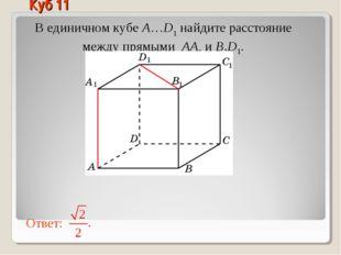 В единичном кубе A…D1 найдите расстояние между прямыми AA1 и B1D1. Куб 11