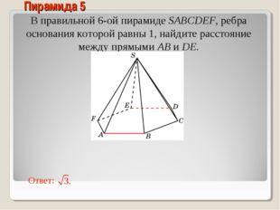 В правильной 6-ой пирамиде SABCDEF, ребра основания которой равны 1, найдите