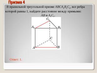 В правильной треугольной призме ABCA1B1C1, все ребра которой равны 1, найдите