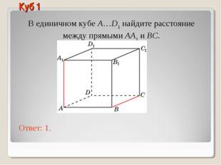 В единичном кубе A…D1 найдите расстояние между прямыми AA1 и BC. Ответ: 1. Ку