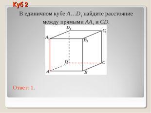 В единичном кубе A…D1 найдите расстояние между прямыми AA1 и CD. Ответ: 1. Ку