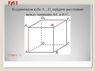 В единичном кубе A…D1 найдите расстояние между прямыми AA1 и B1C1. Ответ: 1.