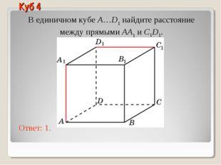 В единичном кубе A…D1 найдите расстояние между прямыми AA1 и C1D1. Ответ: 1.