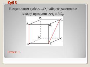 В единичном кубе A…D1 найдите расстояние между прямыми AA1 и BC1. Ответ: 1. К