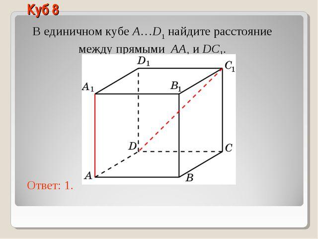 В единичном кубе A…D1 найдите расстояние между прямыми AA1 и DC1. Ответ: 1. К...