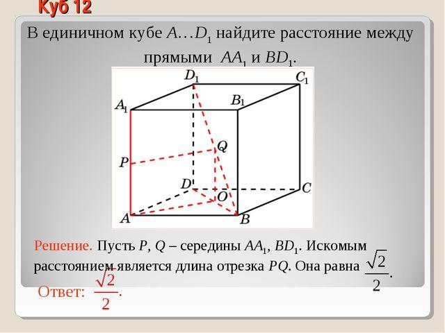 В единичном кубе A…D1 найдите расстояние между прямыми AA1 и BD1. Куб 12