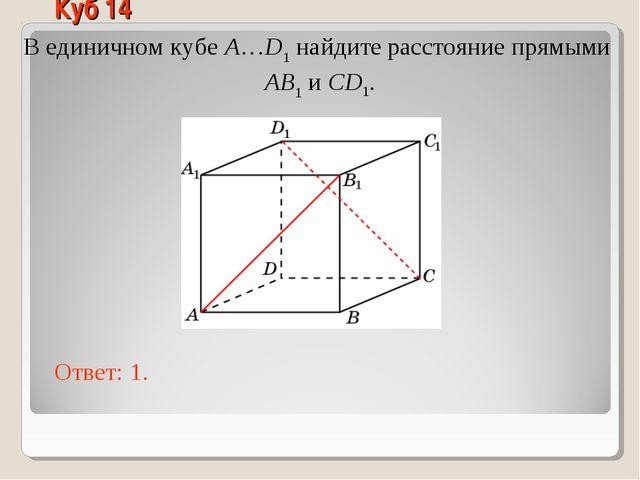 В единичном кубе A…D1 найдите расстояние прямыми AB1 и CD1. Ответ: 1. Куб 14