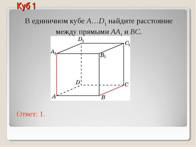В единичном кубе A…D1 найдите расстояние между прямыми AA1 и BC. Ответ: 1. Ку...