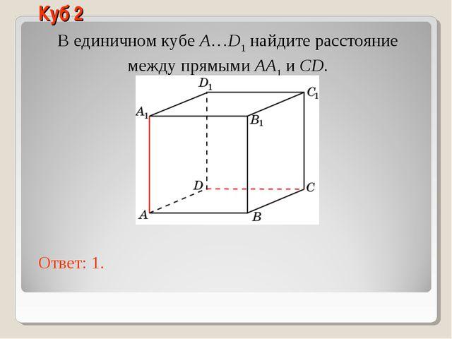 В единичном кубе A…D1 найдите расстояние между прямыми AA1 и CD. Ответ: 1. Ку...
