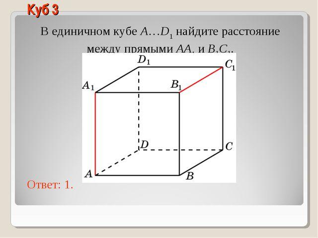 В единичном кубе A…D1 найдите расстояние между прямыми AA1 и B1C1. Ответ: 1....
