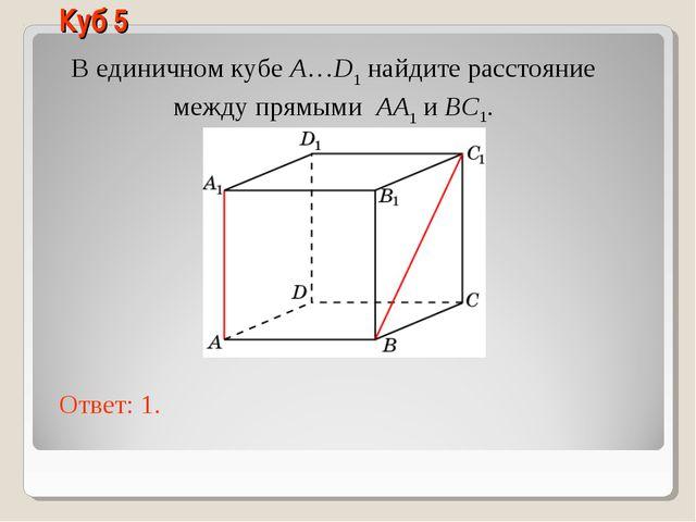В единичном кубе A…D1 найдите расстояние между прямыми AA1 и BC1. Ответ: 1. К...