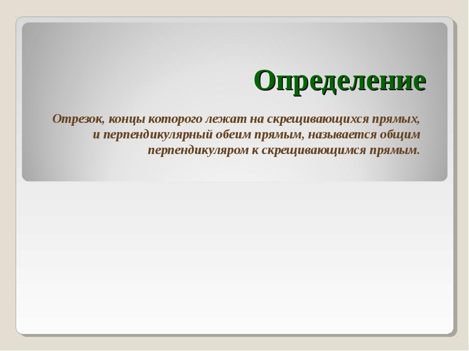Определение Отрезок, концы которого лежат на скрещивающихся прямых, и перпенд...