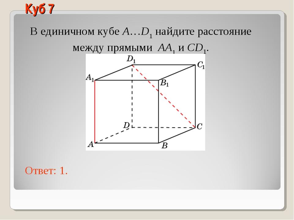 В единичном кубе A…D1 найдите расстояние между прямыми AA1 и CD1. Ответ: 1. К...