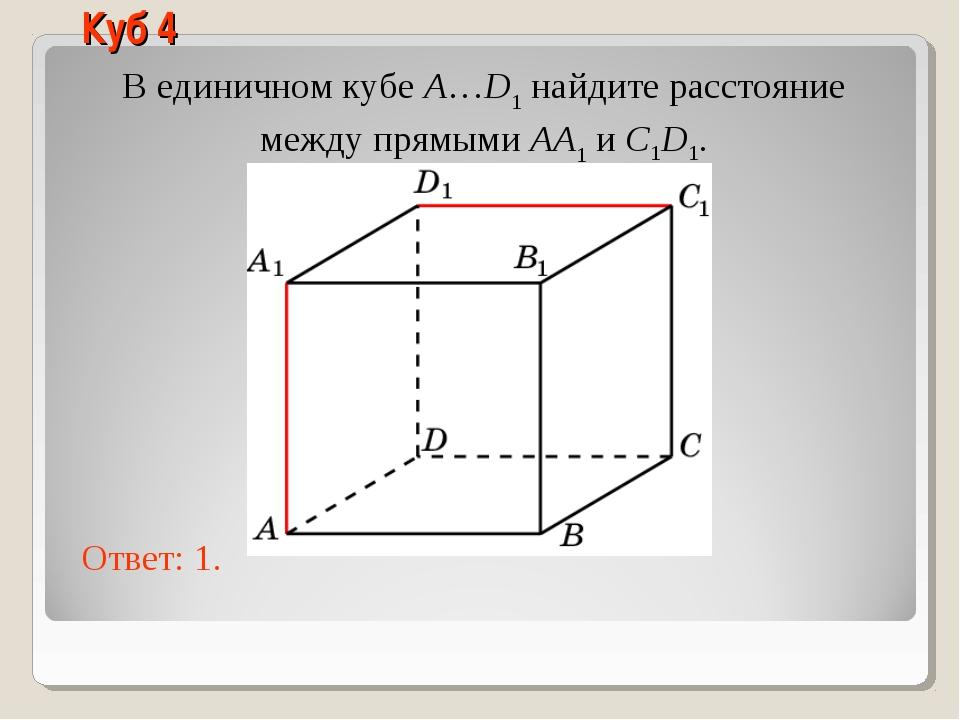 В единичном кубе A…D1 найдите расстояние между прямыми AA1 и C1D1. Ответ: 1....
