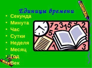 Единицы времени Секунда Минута Час Сутки Неделя Месяц Год Век