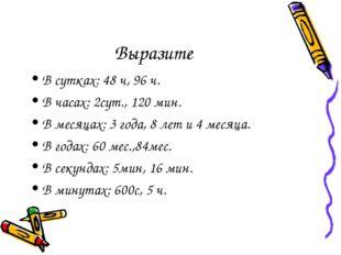Выразите В сутках: 48 ч, 96 ч. В часах: 2сут., 120 мин. В месяцах: 3 года, 8