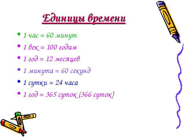 Единицы времени 1 час = 60 минут 1 век = 100 годам 1 год = 12 месяцев 1 минут...