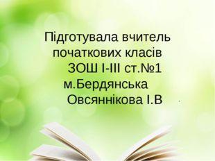 Підготувала вчитель початкових класів ЗОШ І-ІІІ ст.№1 м.Бердянська Овсянніков