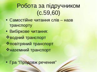 Робота за підручником (с.59,60) Самостійне читання слів – назв транспорту Виб