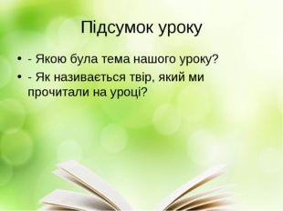 Підсумок уроку - Якою була тема нашого уроку? - Як називається твір, який ми