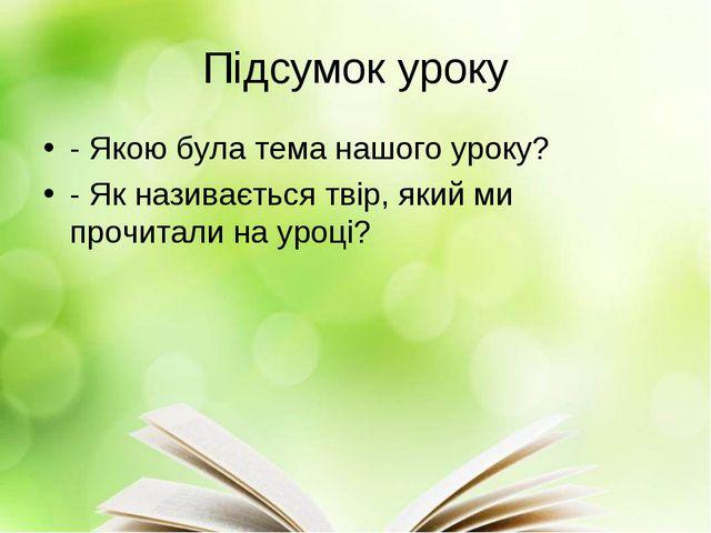 Підсумок уроку - Якою була тема нашого уроку? - Як називається твір, який ми...