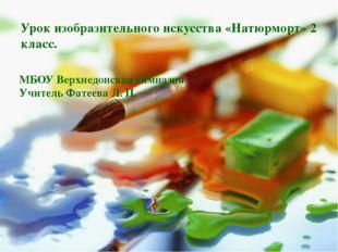 Урок изобразительного искусства «Натюрморт» 2 класс. МБОУ Верхнедонская гимна