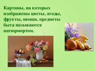 Картины, на которых изображены цветы, ягоды, фрукты, овощи, предметы быта наз