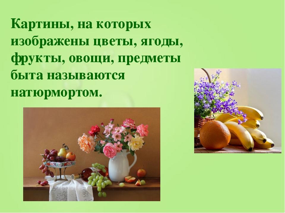 Картины, на которых изображены цветы, ягоды, фрукты, овощи, предметы быта наз...