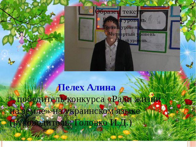 Пелех Алина – победитель конкурса «Ради жизни на земле» на украинском языке...
