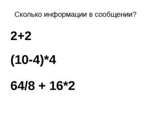 Сколько информации в сообщении? 2+2 (10-4)*4 64/8 + 16*2