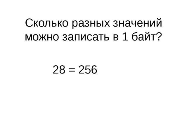 Сколько разных значений можно записать в 1 байт? 28 = 256