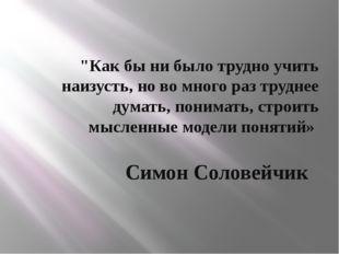 """""""Как бы ни было трудно учить наизусть, но во много раз труднее думать, понима"""