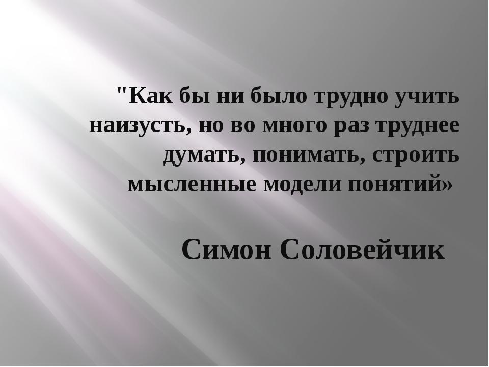 """""""Как бы ни было трудно учить наизусть, но во много раз труднее думать, понима..."""