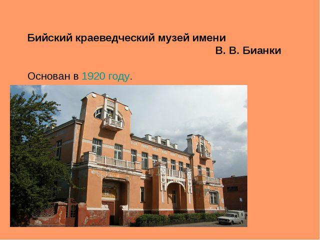 Бийский краеведческий музей имени В.В.Бианки Основан в1920 году.