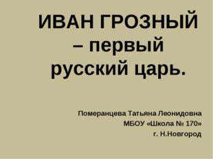ИВАН ГРОЗНЫЙ – первый русский царь. Померанцева Татьяна Леонидовна МБОУ «Школ