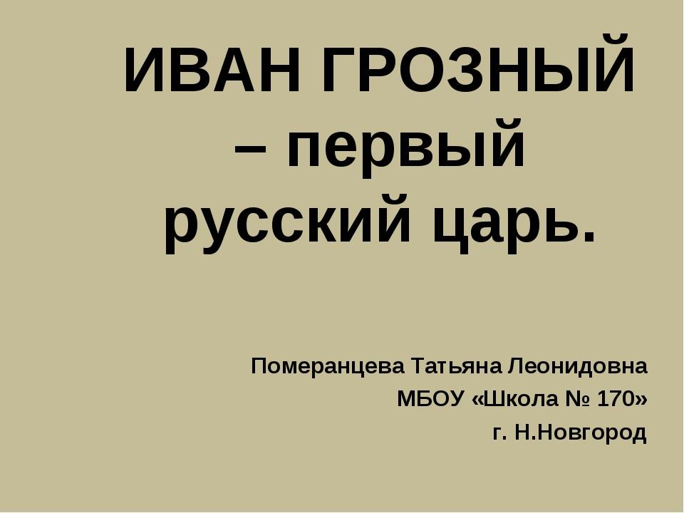 ИВАН ГРОЗНЫЙ – первый русский царь. Померанцева Татьяна Леонидовна МБОУ «Школ...