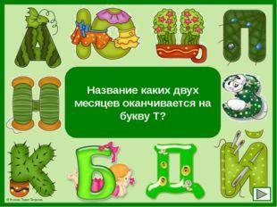 Март и август Название каких двух месяцев оканчивается на букву Т? © Фокина