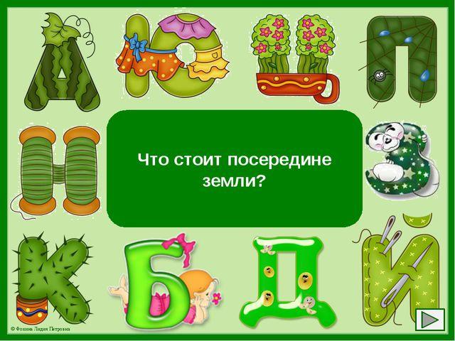 Буква «М» Что стоит посередине земли? © Фокина Лидия Петровна