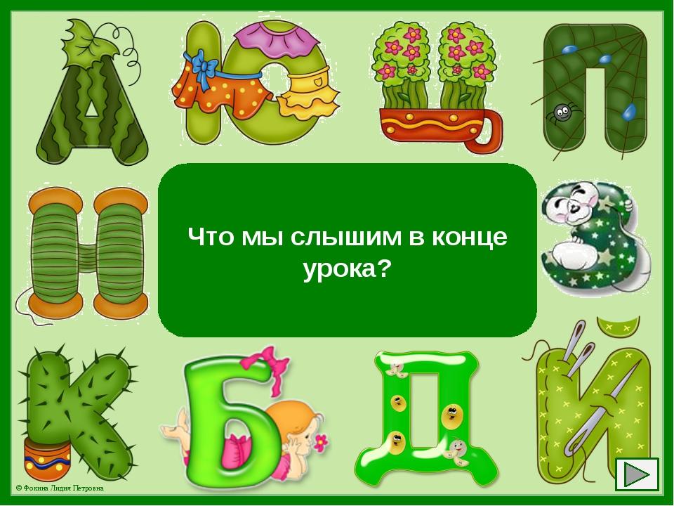 Букву «К» Что мы слышим в конце урока? © Фокина Лидия Петровна