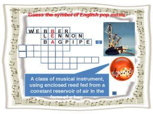 Guess the symbol of English pop music 3 W E B B E R A class of musical instru