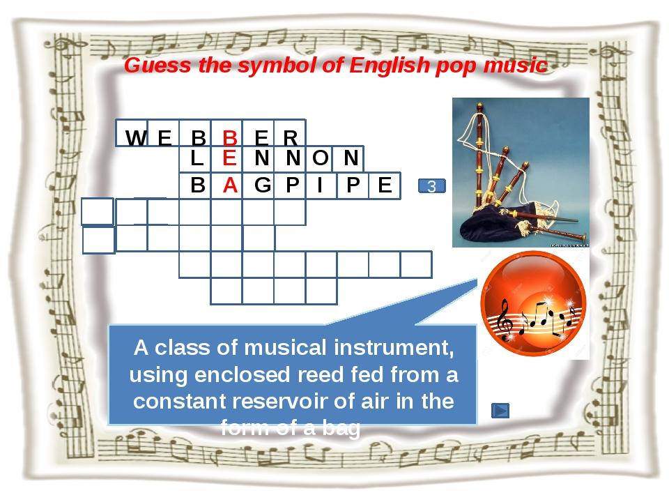 Guess the symbol of English pop music 3 W E B B E R A class of musical instru...