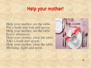Help your mother! Help your mother, set the table; Put a knife and fork and s